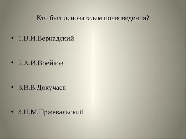 Кто был основателем почвоведения? 1.В.И.Вернадский 2.А.И.Воейков 3.В.В.Докуча...