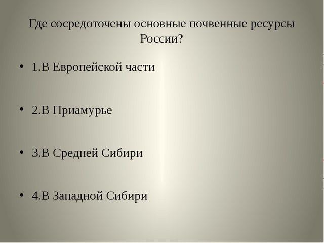 Где сосредоточены основные почвенные ресурсы России? 1.В Европейской части 2....