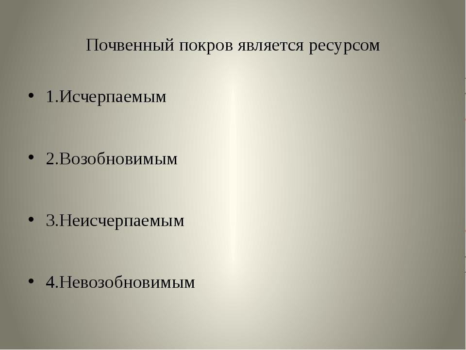 Почвенный покров является ресурсом 1.Исчерпаемым 2.Возобновимым 3.Неисчерпаем...