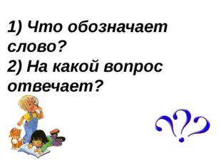 1) Что обозначает слово? 2) На какой вопрос отвечает?