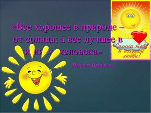 «Все хорошее в природе – от солнца; а все лучшее в жизни от человека» Михаил