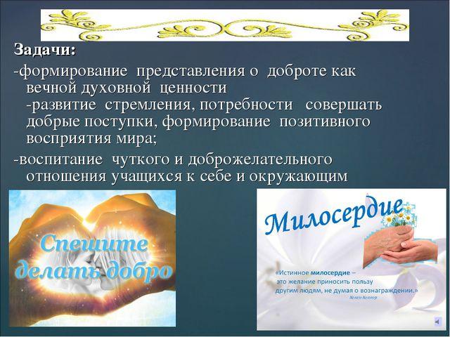 Задачи: -формирование представления о доброте как вечной духовной ценности -...