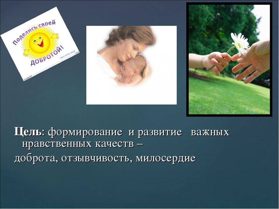Цель: формирование и развитие важных нравственных качеств – доброта, отзывчив...