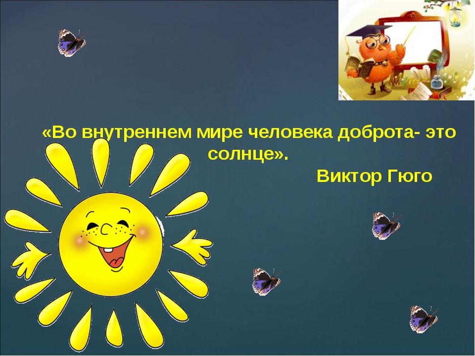 «Во внутреннем мире человека доброта- это солнце». Виктор Гюго