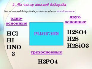 2. По числу атомов водорода КИСЛОТЫ Сl I NО3 SО4 S SiО3 РО4 одно- основные дв