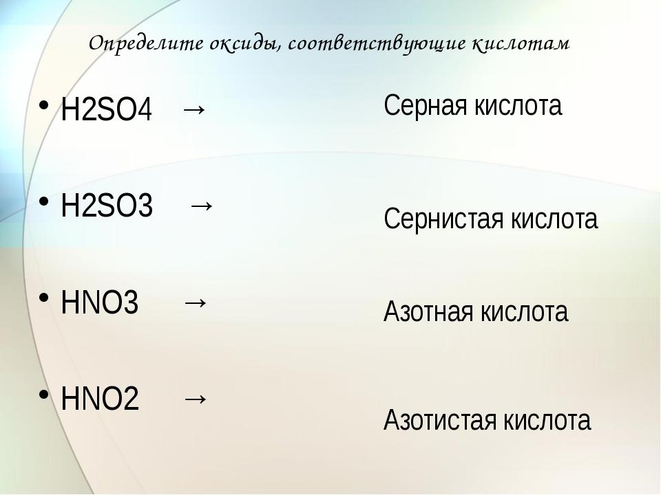 Определите оксиды, соответствующие кислотам Н2SО4 → Н2SО3 → НNО3 → НNО2 → Сер...