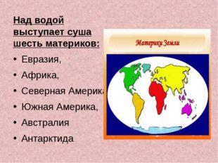 Над водой выступает суша шесть материков: Евразия, Африка, Северная Америка