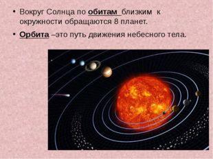 Вокруг Солнца по обитам близким к окружности обращаются 8 планет. Орбита –эт