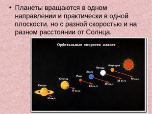 Планеты вращаются в одном направлении и практически в одной плоскости, но с