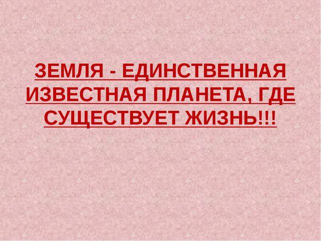 ЗЕМЛЯ - ЕДИНСТВЕННАЯ ИЗВЕСТНАЯ ПЛАНЕТА, ГДЕ СУЩЕСТВУЕТ ЖИЗНЬ!!!