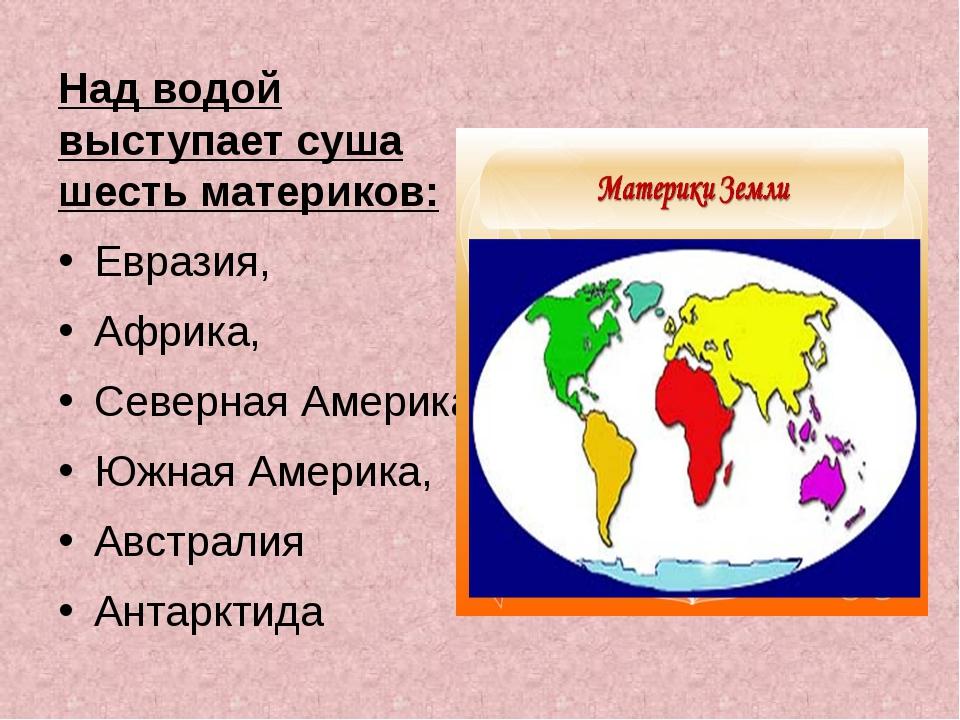 Над водой выступает суша шесть материков: Евразия, Африка, Северная Америка...