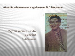 Айыл5а абыланнаах суруйааччы В.П.Миронов Учугэй киhини – киhи умнубат. С. Дад
