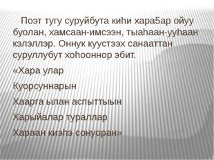 Поэт тугу суруйбута киhи хара5ар ойуу буолан, хамсаан-имсээн, тыаhаан-ууhаан