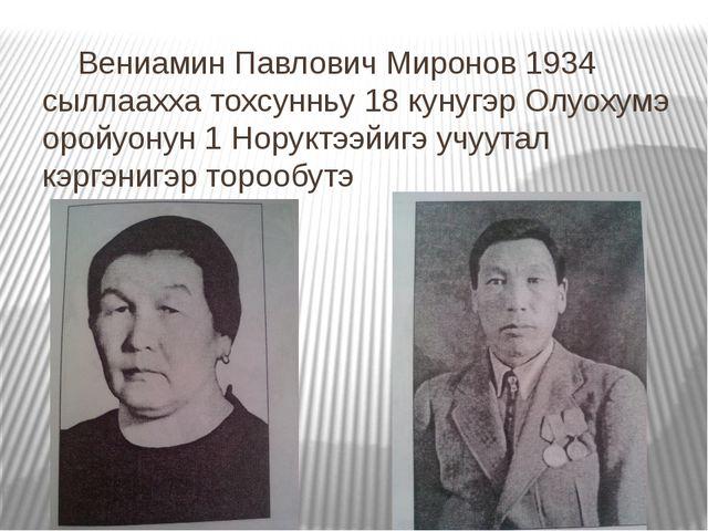 Вениамин Павлович Миронов 1934 сыллаахха тохсунньу 18 кунугэр Олуохумэ оройу...