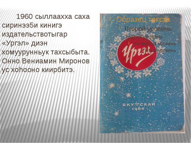 1960 сыллаахха саха сиринээ5и кинигэ издательствотыгар «Ургэл» диэн хомуурун...