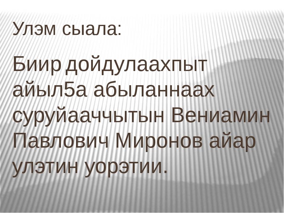 Улэм сыала: Биир дойдулаахпыт айыл5а абыланнаах суруйааччытын Вениамин Павлов...