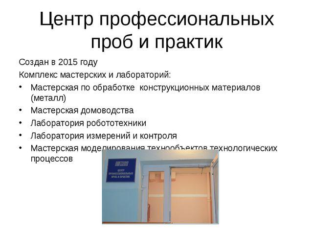 Центр профессиональных проб и практик Создан в 2015 году Комплекс мастерских...