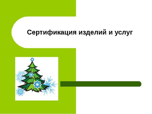 Сертификация изделий и услуг