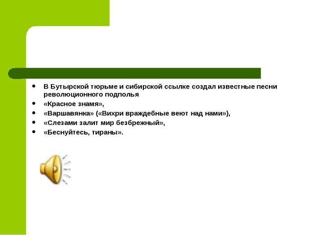 В Бутырской тюрьме и сибирской ссылке создал известные песни революционного п...