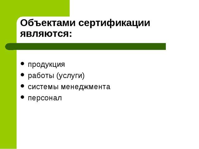 Объектами сертификации являются: продукция работы (услуги) системы менеджмент...