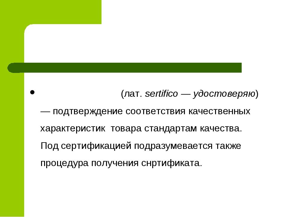 Сертифика́ция (лат.sertifico — удостоверяю) — подтверждение соответствия ка...