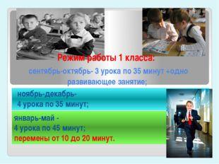 Режим работы 1 класса: сентябрь-октябрь- 3 урока по 35 минут +одно развивающе