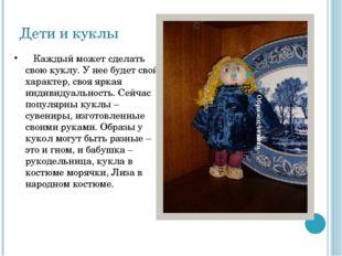 Дети и куклы Каждый может сделать свою куклу. У нее будет свой характер, своя