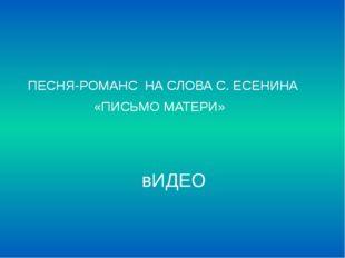 вИДЕО ПЕСНЯ-РОМАНС  НА СЛОВА С. ЕСЕНИНА                    «ПИСЬМО МАТЕРИ»