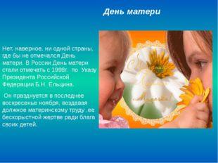 День матери Нет, наверное, ни одной страны, где бы не отмечался День матери.