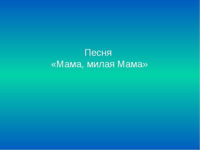 Песня  «Мама, милая Мама»