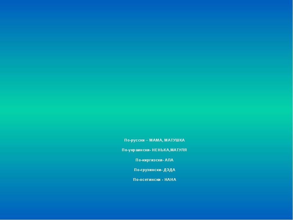 По-русски – МАМА, МАТУШКА  По-украински- НЕНЬКА,МАТУЛЯ  По-киргизски- АПА  По...