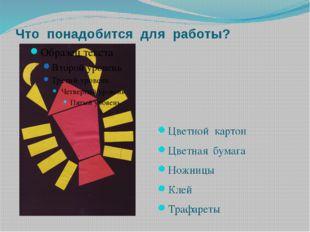 Что понадобится для работы? Цветной картон Цветная бумага Ножницы Клей Трафар