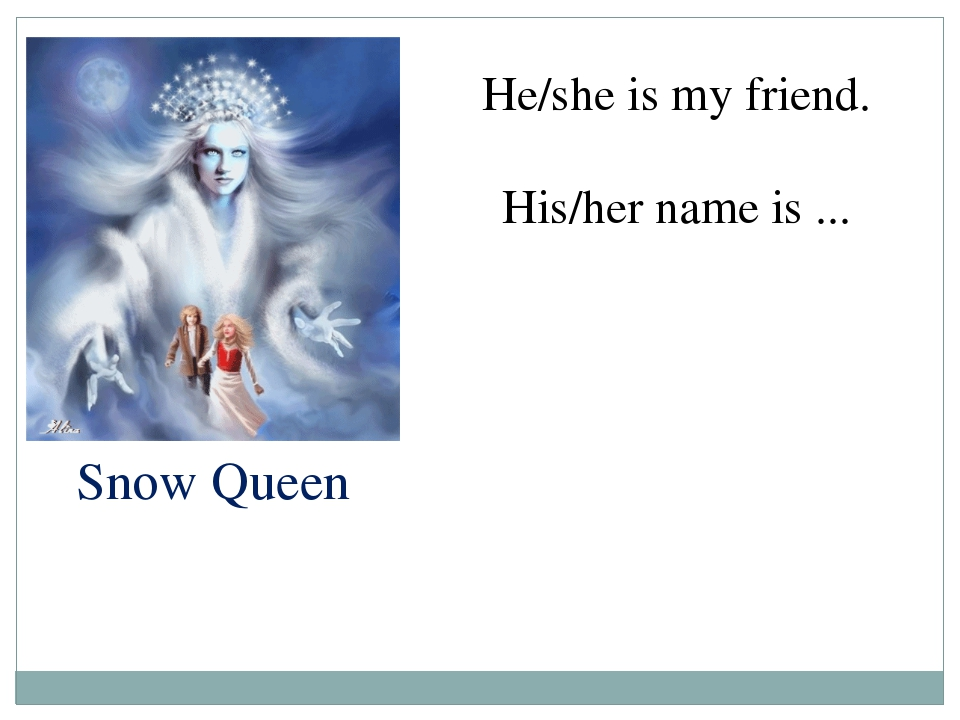 Snow Queen He/she is my friend. His/her name is ...