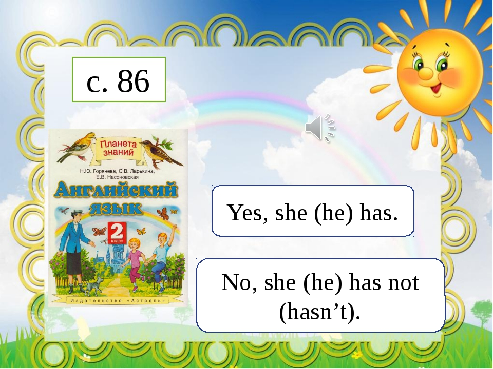 c. 86 Yes, she (he) has. No, she (he) has not (hasn't).