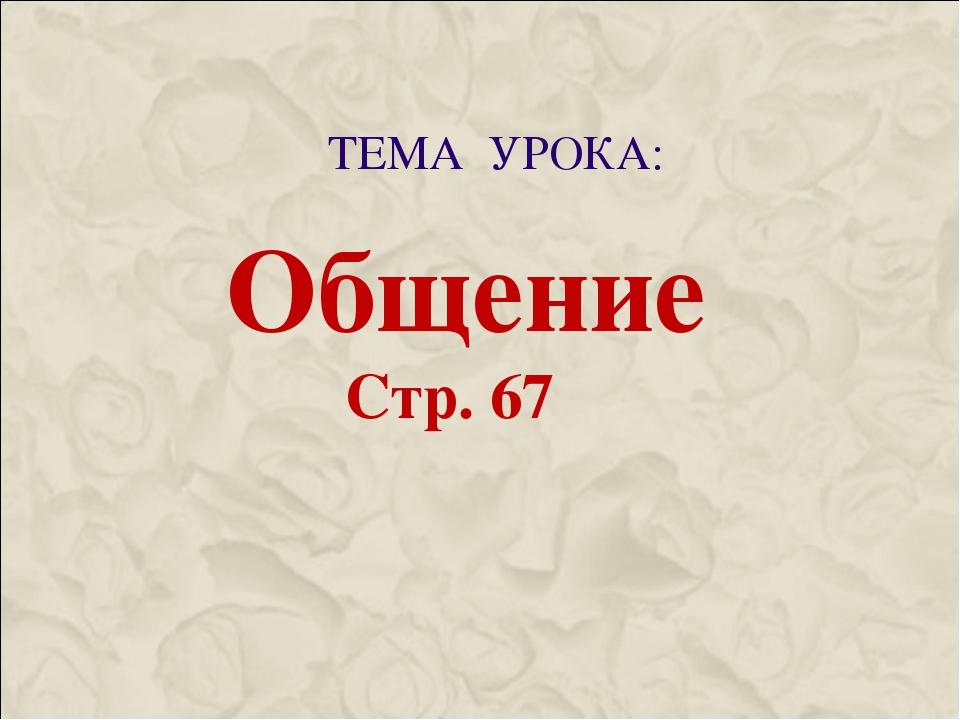 ТЕМА УРОКА: Общение Стр. 67
