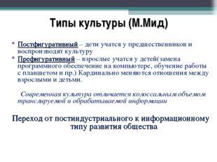 Типы культуры (М.Мид) Постфигуративный – дети учатся у предшественников и во