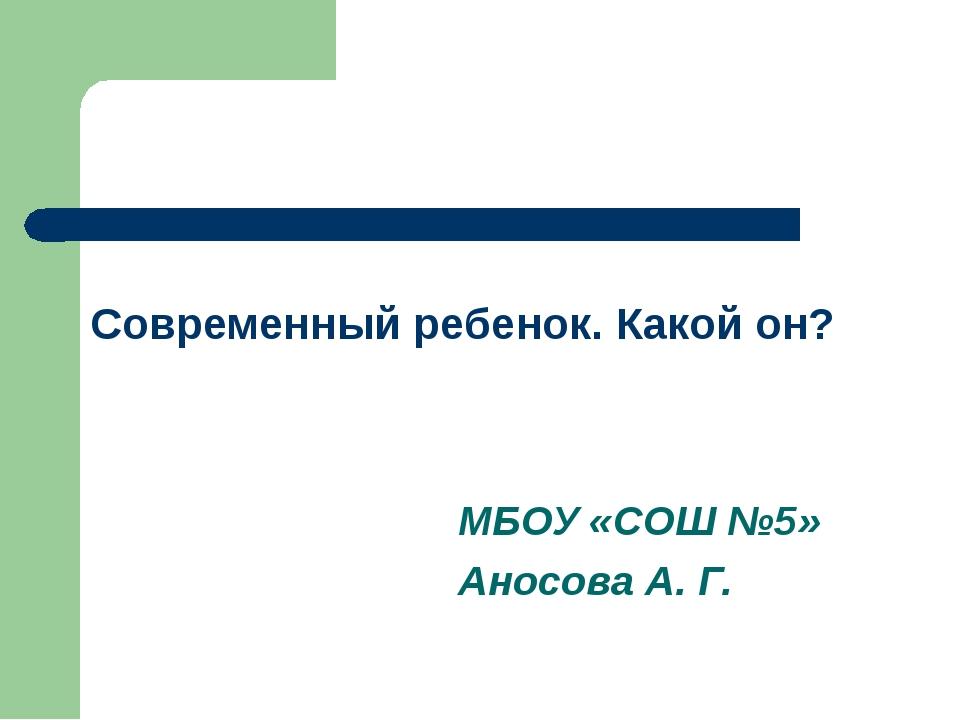 Современный ребенок. Какой он? МБОУ «СОШ №5» Аносова А. Г.