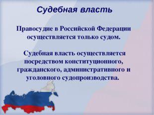 Судебная власть Правосудие в Российской Федерации осуществляется только судо