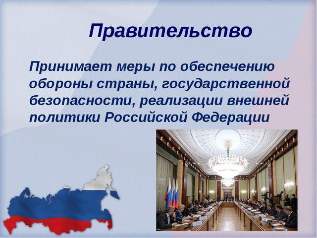 Правительство Принимает меры по обеспечению обороны страны, государственной б...