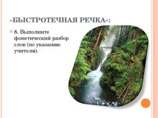 «БЫСТРОТЕЧНАЯ РЕЧКА»: 8. Выполните фонетический разбор слов (по указанию учит