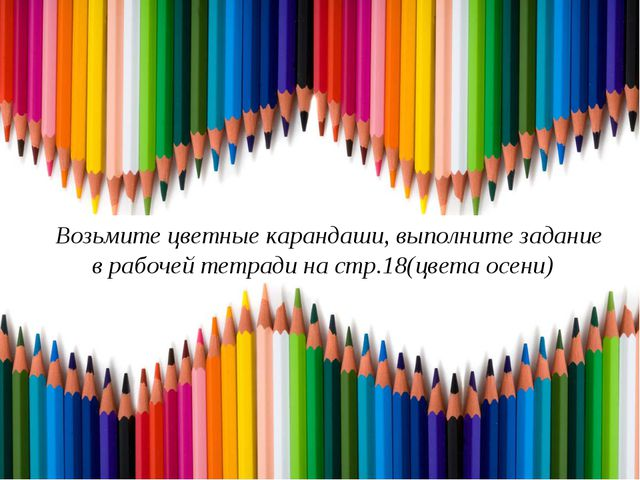 Возьмите цветные карандаши, выполните задание в рабочей тетради на стр.18(цве...