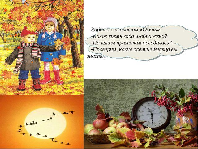 Работа с плакатом «Осень» -Какое время года изображено? По каким признакам до...