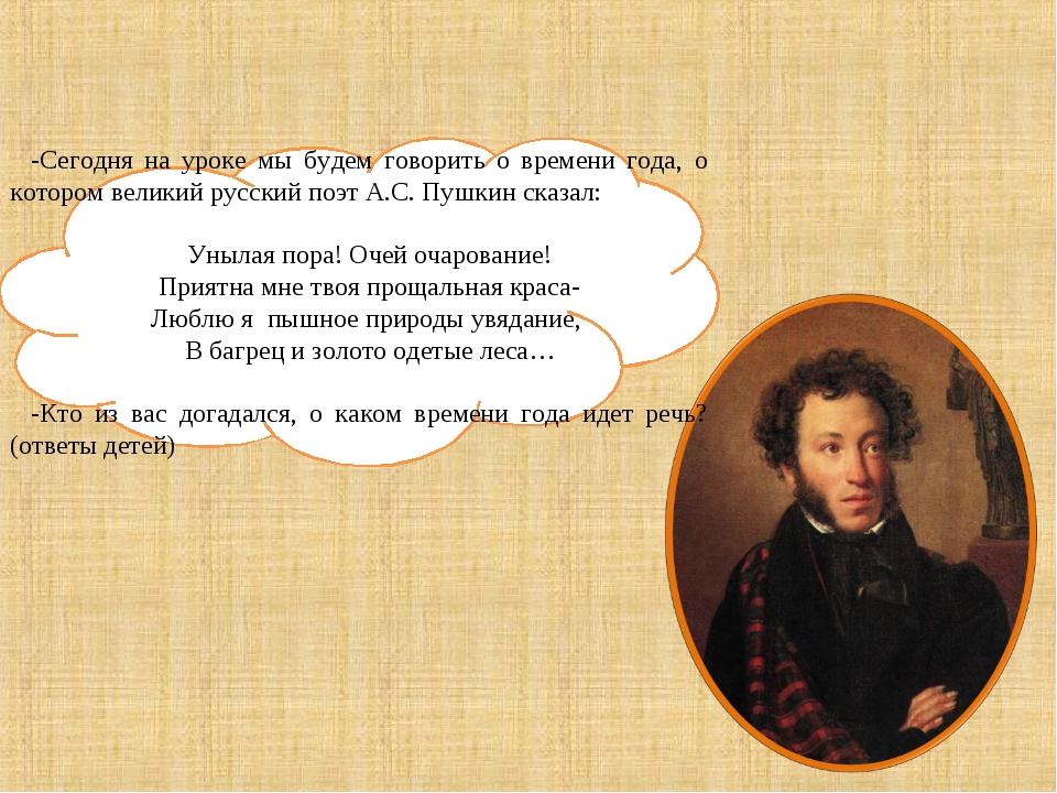 -Сегодня на уроке мы будем говорить о времени года, о котором великий русский...