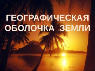 ГЕОГРАФИЧЕСКАЯ ОБОЛОЧКА ЗЕМЛИ Рябова Л.Н.