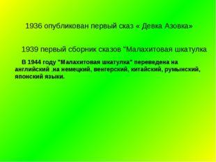 """1936 опубликован первый сказ « Девка Азовка» 1939 первый сборник сказов """"Мал"""