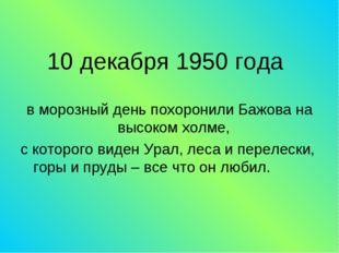 10 декабря 1950 года в морозный день похоронили Бажова на высоком холме, с ко
