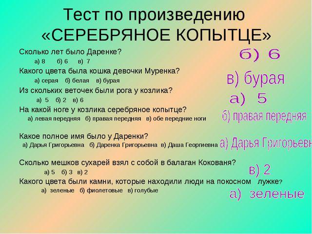 Тест по произведению «СЕРЕБРЯНОЕ КОПЫТЦЕ» Сколько лет было Даренке? а) 8 б) 6...