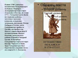 В июне 1768 г. началось путешествие Гильденштедта на Кавказ. Маршрут экспедиц