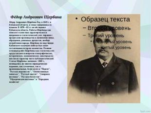 Фёдор Андреевич Щербина Фёдор Андреевич Щербина Род. в 1849 г. в Кубанской об
