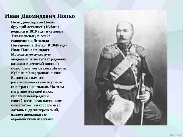 Иван Диомидович Попко Иван Диомидович Попко будущий летописец Кубани родился...